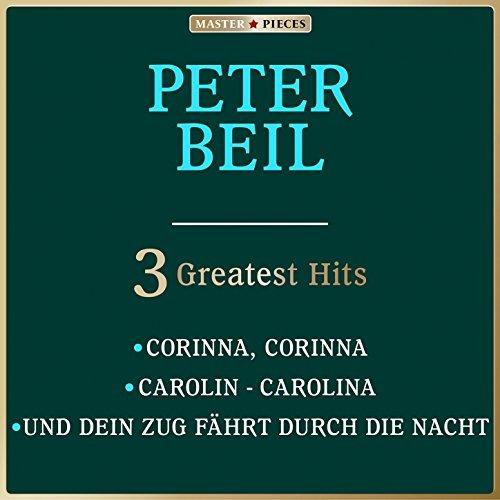 Masterpieces presents Peter Beil: Corinna, Corinna / Carolin - Carolina / Und dein Zug fährt durch die Nacht (3 Greatest Hits)