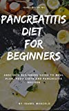 PANCREATITIS DIET FOR BEGINNERS: Absolute Beginners Guide To Meal Plan, Food Lists And Pancreatis Recipes