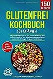 Glutenfrei Kochbuch für Anfänger!: 150 glutenfreie Rezepte für eine gesunde Ernährung ohne Dinkel, Weizen...