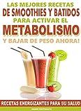Las Mejores Recetas de Smoothies y Batidos Para Activar el Metabolismo y Bajar de Peso Ahora: Receta...