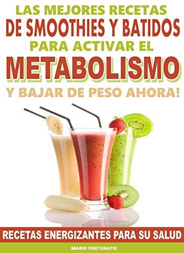 Las Mejores Recetas de Smoothies y Batidos Para Activar el Metabolismo y Bajar de Peso Ahora: Recetas Energizantes Para su Salud