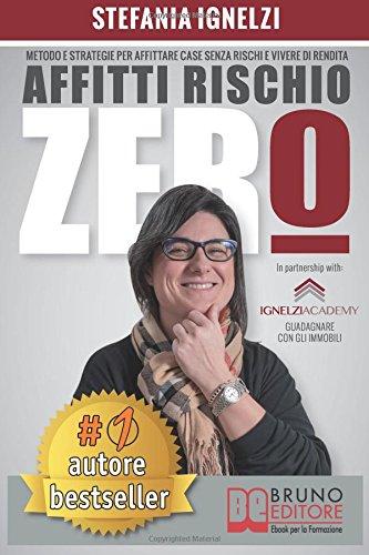 Affitti Rischio Zero: Metodo e Strategie Per Affittare Case Senza Rischi e Vivere Di Rendita