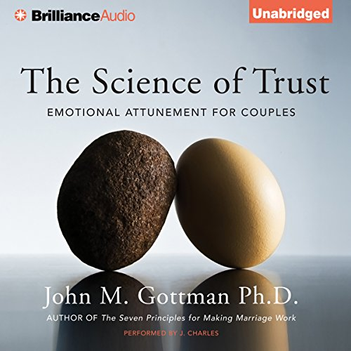 The Science of Trust     Emotional Attunement for Couples              By:                                                                                                                                 John M. Gottman Ph.D.                               Narrated by:                                                                                                                                 J. Charles                      Length: 16 hrs and 25 mins     18 ratings     Overall 4.1