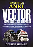Mastering Anki Vector Home Robots : An Unofficial Step-by-Step Manual to Setup the Anki Vector Home Robots With Tips and Tricks (English Edition)