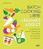 Batch cooking libre - Légumes addict, 50 recettes pour composer soi-même sa semaine à l'avance