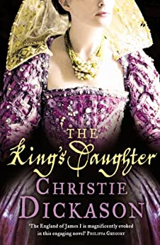 The King's Daughter: A stunning historical novel set in the Jacobean court by [Christie Dickason]