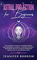 Astral Projection for Beginners: The Complete Guide to Understanding and Preparing Yourself to Astral Project, Mastering an Out-Of-Body Experience Travelling to the Astral Plane