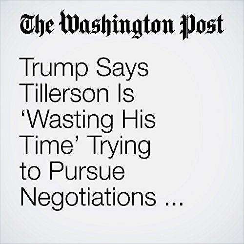 Trump Says Tillerson Is 'Wasting His Time' Trying to Pursue Negotiations with North Korea copertina