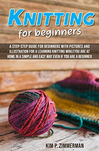 Knitting for beginners: a step-step guide for beginners with pictures and illustration for a learning knitting while you are at home in a simple and easy way even if you are a beginner