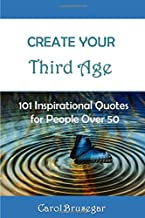 Create Your Third Age: 101 Inspirational Quotoes for People Over 50