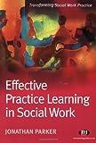 Effective Practice Learning in Social Work (Transforming Social Work Practice Series)
