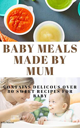 BABY MEALS MADE BY MUM: Contains over 80 delicious recipes for baby and the whole family (English Edition)