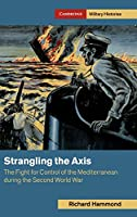 Strangling the Axis: The Fight for Control of the Mediterranean during the Second World War (Cambridge Military Histories)