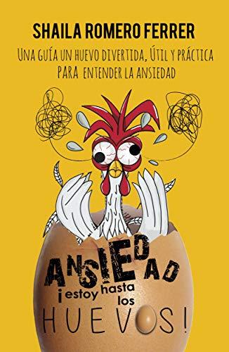 ANSIEDAD ¡ESTOY HASTA LOS HUEVOS!: UNA GUÍA UN HUEVO DIVERTIDA, ÚTIL Y PRÁCTICA PARA ENTENDER LA ANSIEDAD