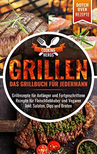 Grillen Das Grillbuch für Jedermann: Grillrezepte für Anfänger und Fortgeschrittene Rezepte für Fleischliebhaber und Veganer Inkl. Salaten, Dips und Broten