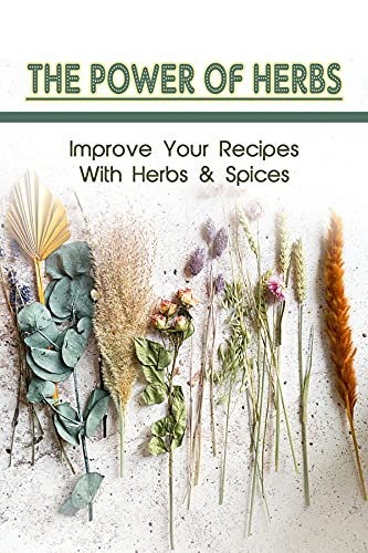 The Power Of Herbs: Improve Your Recipes With Herbs & Spices: When Cooking When Should You Add Fresh Herbs (English Edition)