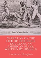 Narrative of the life of Frederick Douglass, an American slave, written by himself: A 1845 memoir and treatise on abolition written by orator and former slave Frederick Douglass