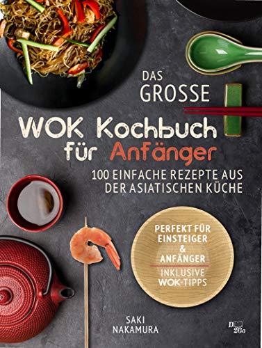 Das große Wok Kochbuch für Anfänger: 101 einfache Rezepte aus der asiatischen Küche - perfekt für Einsteiger und Anfänger (inkl. WOK Tipps)
