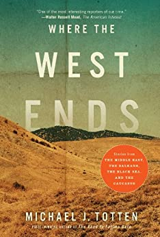 Where the West Ends: Stories From the Middle East, the Balkans, the Black Sea, and the Caucasus by [Michael J. Totten]