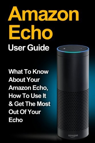 Amazon Echo: Amazon Echo User Guide: What to Know About Your Amazon Echo, How To Use It & Get the Most Out Of Your Echo: Volume 1 (Amazon Echo, Amazon ... Amazon Fire Stick, Amazon Fire Tablet)