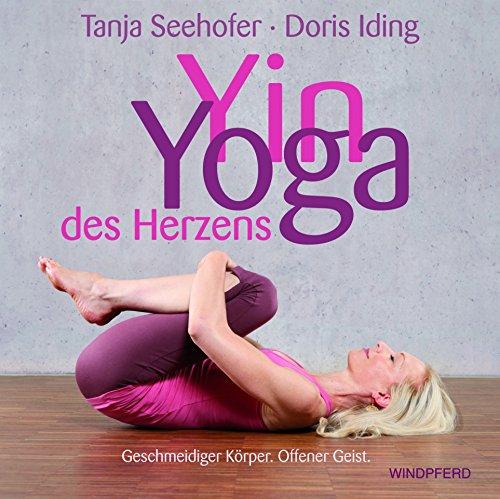 Yin Yoga des Herzens: Geschmeidiger Körper. Offener Geist von Tanja Seehofer (27. März 2014) Gebundene Ausgabe
