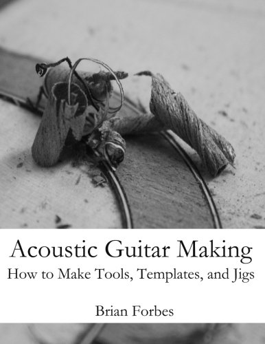Acoustic Guitar Making: How to Make Tools, Templates, and Jigs