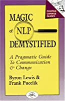 Magic of Nlp Demystified: A Pragmatic Guide to Communication and Change