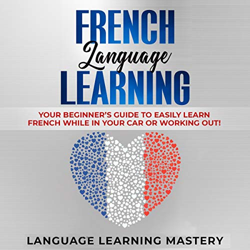 French Language Learning: Your Beginner's Guide to Easily Learn French While in Your Car or Working Out! audiobook cover art