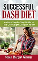 Successful DASH Diet: An Easy Step by Step Guide to Lose Overweight & Regain Health