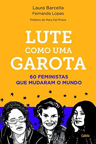 Lute como uma garota: 60 Feministas que Mudaram o Mundo