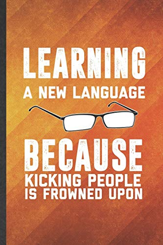 Learning a New Language Because Kicking People Is Frowned Upon: Funny Blank Lined New Language Notebook/ Journal, Graduation Appreciation Gratitude ... Gag Gift, Fashionable Graphic 110 Pages