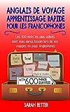 ANGLAIS DE VOYAGE: APPRENTISSAGE RAPIDE POUR LES FRANCOPHONES: Les 100 mots les plus...