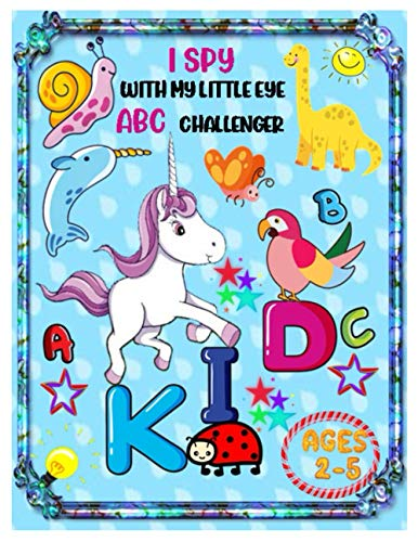 I SPY WITH MY LITTLE EYE ABC CHALLENGER: Alphabet Interactive Picture Book for Kids and Preschoolers Ages 2-5 Years Old | A Fun Colorful Alphabet A-Z Guessing Game for Little Kids