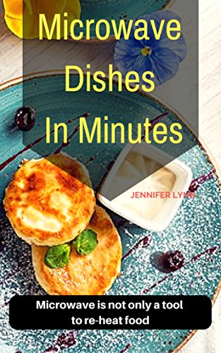 Microwave Dishes  In Minutes: Microwave is not only a tool to re-heat food (English Edition)