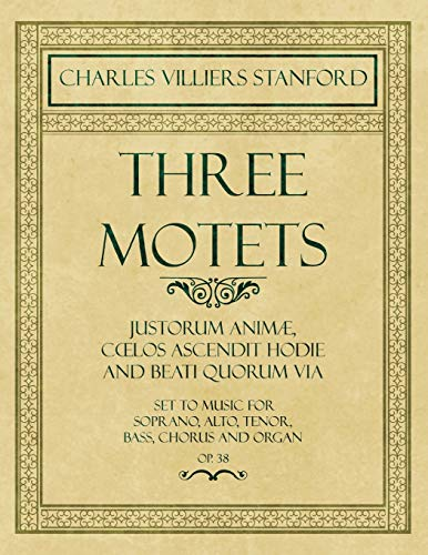 Three Motets - Justorum Animæ, Cœlos Ascendit Hodie and Beati Quorum Via - Set to Music for Soprano, Alto, Tenor, Bass, Chorus and Organ - Op.38 (English Edition)