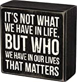 CLASSIC BOX SIGN: Signature Primitives by Kathy wooden box sign with sentiment and distressed detailing SMALL SIZE: Measures 4 x 4-inches READS: It's not what we have in life, but who we have in our lives that matters STURDY CONSTRUCTION: Made with h...