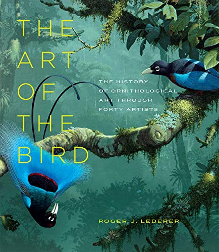 The Art of the Bird: The History of Ornithological Art through Forty Artists by Roger J. Lederer