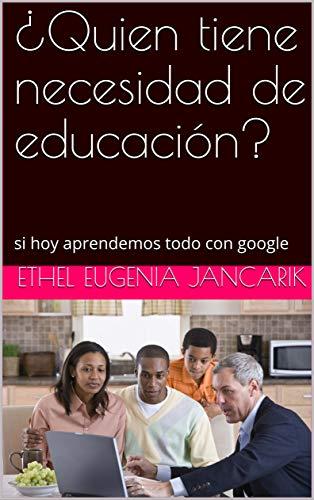¿Quien tiene necesidad de educación?: si hoy aprendemos todo con google (Spanish Edition)