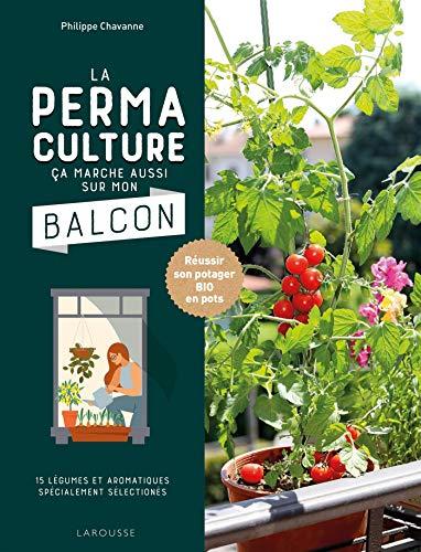 La permaculture ça marche aussi sur mon balcon: Réussir son potager BIO en pots