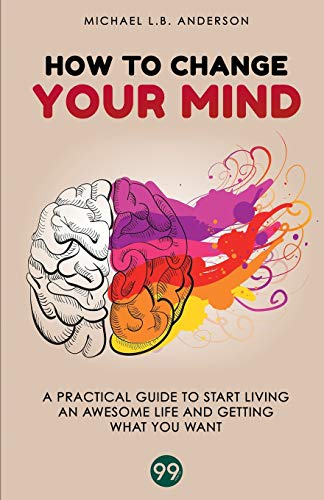 How to Change your Mind: A Practical Guide to Start Living an Awesome Life and Getting What you Want