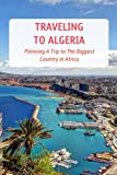 Traveling to Algeria: Planning A Trip to The Biggest Country in Africa: Algeria Travel Guide