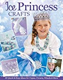 Ice Princess Crafts: 35 Quick and Easy Ideas for Capes, Crowns, Wands, and More (Design Originals) Perfect Projects for Birthdays, Parties, Playtime, Halloween, and More, with Full-Size Patterns