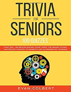Trivia for Seniors: 100 Quizzes That Will Increase Knowledge, Keep The Brain Young, And Reduce Chances of Dementia and Alzheimer's by Learning (Trivia Books For Seniors)