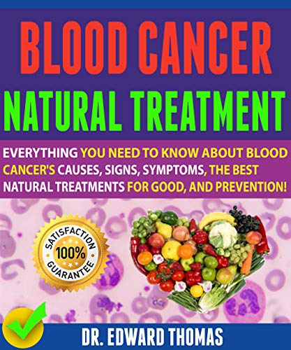 Blood Cancer Natural Treatment: Everything You Need To Know About Blood Cancer\'s Causes, Signs, Symptoms, The Best Natural Treatments For Good, And Prevention! (English Edition)