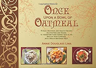 Once Upon a Bowl of Oatmeal: 70 Easy, Delicious, and Healthy Recipes (Gluten-Free and Vegan) to Transform those Boring Oats in the Back of Your Cupboard into a Mouth-Watering Treat