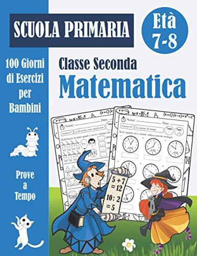 Matematica Scuola Primaria Classe Seconda: 100 Giorni di Prove a Tempo: Libro di esercizi di matematica 2 elementare per bambini (con soluzioni) - Quaderno operativo - Età 7-8 Anni
