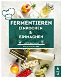 Fermentieren, Einkochen & Einmachen leicht gemacht: Grundlagen, Methoden & Rezepte, um Obst & Gemüse haltbar zu machen. Erfolgreich selbst machen statt kaufen! (Fermentieren Buch, 2. Auflage)