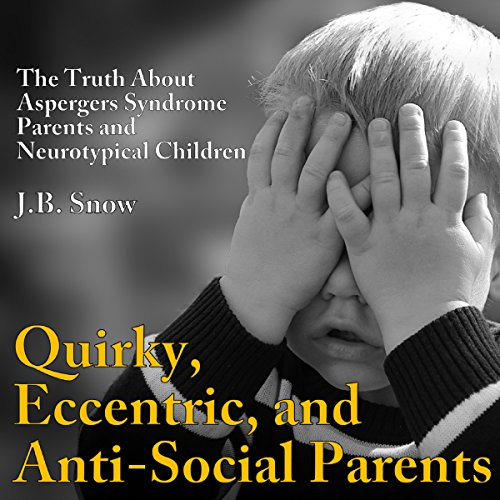 Quirky, Eccentric, and Anti-Social Parents: The Truth About Aspergers Syndrome Parents and Neurotypical Children audiobook cover art