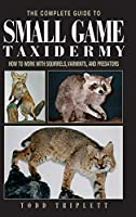 The Complete Guide to Small Game Taxidermy: How to Work With Squirrels, Varmints, and Predators