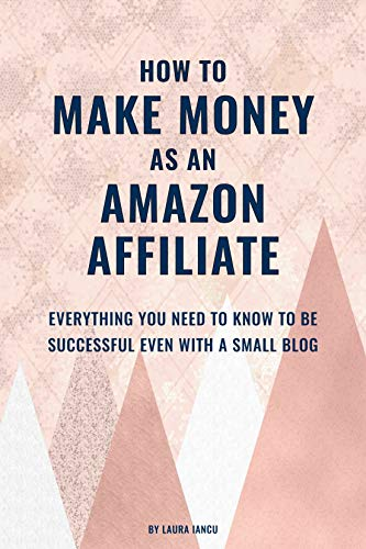 How To Make Money As An Amazon Affiliate: Everything You Need to Know to Be Successful Even With a Small Blog (English Edition)